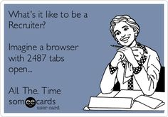 What's it like to be a Recruiter? Imagine a browser with 2487 tabs open... All. The. Time