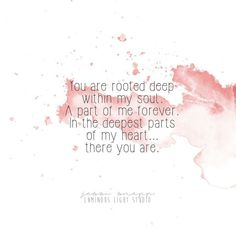 You are rooted deep within my soul. A part of me forever. In the deepest parts of my heart...... there you are.