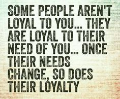 Some people aren't loyal to you .... they're loyal to their NEED of you ... once their needs change, so does their loyalty.