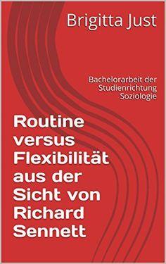 Routine versus Flexibilität aus der Sicht von Richard Sennett: Bachelorarbeit der Studienrichtung Soziologie von Brigitta Just, http://www.amazon.de/dp/B00PASW3AW/ref=cm_sw_r_pi_dp_llBqvb0R6MWVK