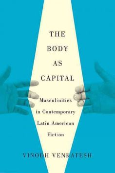 The body as capital : masculinities in contemporary Latin American fiction / Vinodh Venkatesh.