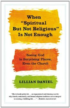 "When ""Spiritual but Not Religious"" Is Not Enough: Seeing God in Surprising Places, Even the Church by Lillian Daniel. The phrase ""I'm spiritual but not religious"" has become a cliché. It's easy to find God amid the convenience of self-styled spirituality--but is it possible (and more worthwhile) to search for God through religion?"