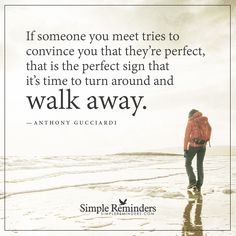 Time to turn around and walk away If someone you meet tries to convince you that they're perfect, that is the perfect sign that it's time to turn around and walk away. — Anthony Gucciardi