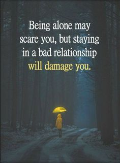 Quotes Being alone may scare you, but staying in a bad relationship will damage you.