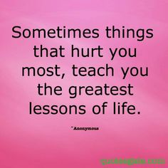 Sometimes things that hurt you miat, teach you the greatest lessons of life...