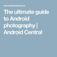 The ultimate guide to Android photography | Android Central