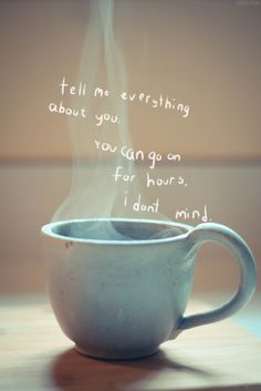 Tell me everything about you..