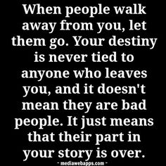 When people walk away from you, let them go. Your destiny is never tied to anyone who leaves you, and it doesn`t mean they are bad people. It just means that their part in your story is over. ~ Tony McCollum