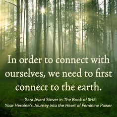 """In order to connect with ourselves, we need to first connect to the earth."" — Sara Avant Stover in THE BOOK OF SHE: Your Heroine's Journey into the Heart of Feminine Power. www.newworldlibrary.com"