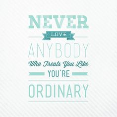 Never Love Anyone Who Treats You Like You're Ordinary Typography