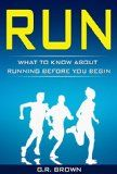 Free Kindle Book -   RUN: What To Know About Running Before You Begin (A Complete Beginners Guide: Learn How To Start Running And Jogging): (Running And Jogging For Beginners, Weight Loss, Exercise, How to Run And Jog)