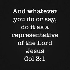 And whatever you do or say, do it as a representative of the Lord Jesus. Col 3:1 Christ, Believe, Lord, Facebook, Sayings, Lyrics, Quotations, Idioms, Quote