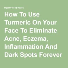 How To Use Turmeric On Your Face To Eliminate Acne, Eczema, Inflammation And Dark Spots Forever - Healthy Food House