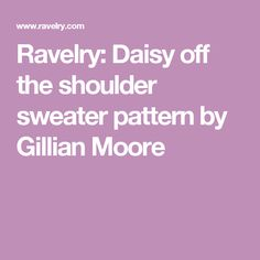Ravelry: Daisy off the shoulder sweater pattern by Gillian Moore