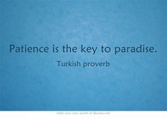 Patience is the key to paradise.