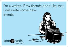 I'm a writer. If my friends don't like that, I will write some new friends. | Friendship Ecard