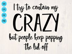 I try to contain my crazy but people keep popping the lid off SVG by SullyWorksSVGandCut Vinyl Designs, Shirt Designs, Sign Quotes, Funny Quotes, Craft Quotes, Cricut Creations, My Crazy, Silhouette Design, Quotable Quotes