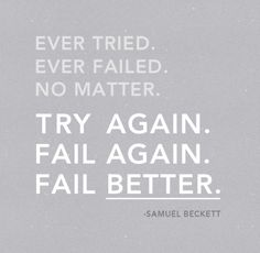 Ever tried.  Ever failed.  No Matter.  Try again.  Fail again.  Fail Better.  //words by Samuel Beckett//  image by Bobby Solomon