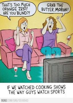 if we watch cooking shows like men watch football... please I do rofl
