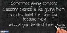 "Sometimes giving someone a second chance is like giving them an extra bullet for their gun, because they missed you the first time. ~ I'm all about forgiveness, but with certain people, sometimes it goes back to the old adage, ""Fool me once, shame on you. Fool me twice, shame on me""."