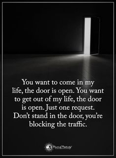 I love this for so many reasons! You can either decided to stay or leave my life. But don't continuously block it for others. Choose wisely & make up your mind <3