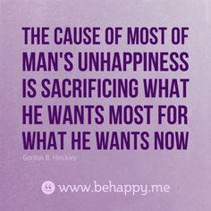 The cause of most of man's unhappiness is sacrificing what he wants most for what he wants now
