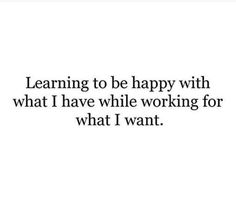 learning to be happy with what I have while working for what I want....