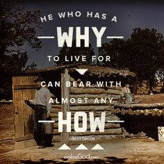 He who has a why to live for can bear with almost any how. -Friedrich Nietzsche