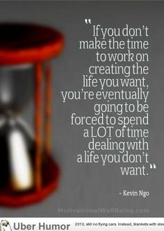 """If You Don't Make The Time To Work On Creating The Life You Want, You're Eventually Going To Be Forced To Spend A LOT Of Time Dealing With A Life You Don't Want."" -Kevin Ngo"