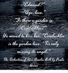 Edmund? Aye, love. Is there a garden in Camlochlin? He moved to kiss her. Camlochlin is the garden love. ' Tis only missing its angel.