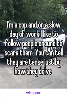 I'm a cop and on a slow day of work I like to follow people around to scare them. You can tell they are tense just by how they drive