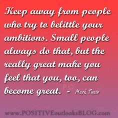 Keep away from people who try to belittle your ambitions. Small people always do that, but the really great make you feel that you, too, can become great. — Mark Twain