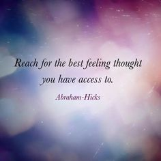 Reach for the best feeling thought you have access to. Abraham-Hicks