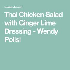 Thai Chicken Salad with Ginger Lime Dressing - Wendy Polisi