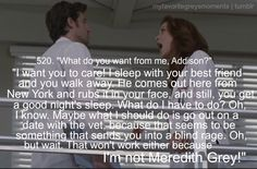 Addie's Freak Out! Derek: What do you want from me, Addison? Addison: I want you to care! I sleep with your best friend and you walk away. He comes out here from New York and rubs it in your face, and still, you get a good night's sleep. What do I have to do? Oh, I know. Maybe what I should do is go out on a date with the vet, because that seems to be something that sends you into a blind rage. Oh, but wait. That won't work either because I'm not Meredith Grey! Grey's Anatomy quotes