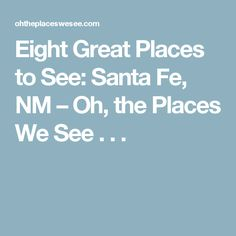 Eight Great Places to See: Santa Fe, NM – Oh, the Places We See . . .