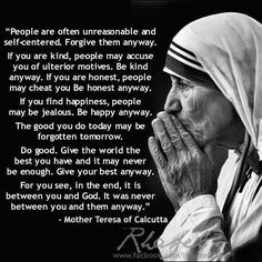 Mother Teresa: Do it anyway. I have this in my office. Love this!!!!