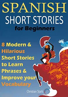 Spanish Short Stories For Beginners: 8 Modern & Hilarious Spanish Short Stories to Improve Your Vocabulary: Read Original Spanish Short Stories  The Fun Way to Learn Spanish by [Stahl, Christian]