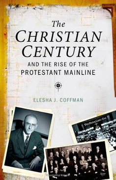 The Christian Century and the Rise of the Protestant Mainline by Elesha J. Coffman