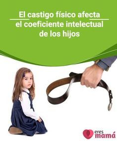 El castigo físico afecta el coeficiente intelectual de los hijos   Este artículo refleja la importancia de evitar el castigo físico ya que afecta el coeficiente intelectual de los niños y niñas.