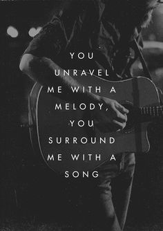 You unravel me with a melody, you surround me with a song.