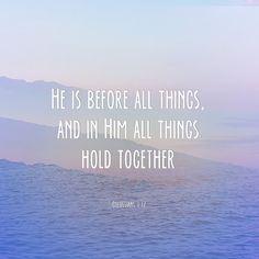 Colossians 1:17 Somehow, just knowing that I'm actually not responsible for holding everything together, makes it all better.