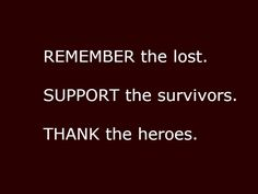 Remember the lost.  Support the survivors.  Thank the heroes.