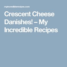 Crescent Cheese Danishes! – My Incredible Recipes