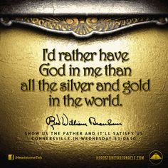 I'd rather have God in me than all the silver and gold in the world. Image Quote from: SHOW US THE FATHER AND IT'LL SATISFY US - CONNERSVILLE IN WEDNESDAY 53-0610 - Rev. William Marrion Branham