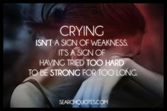 Crying isn't a sign of weakness. It's a sign of having tried too hard to be strong for too long. We all break down every once in a while. Cry as much as you want to, but just make sure when you're finished, you never cry for the same reason again.