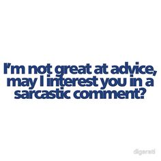 ... might I add, TOTALLY hate it when someone ask for advice then has no INTENTIONS of using it... *FYI I remember that shit and they will get the sarcastic comment next time!*