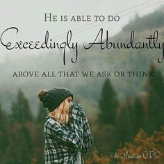 He is able to do exceedingly abundantly more! There are no limits to what God can do, He is the All Powerful One!