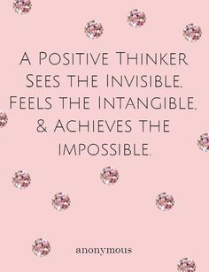 A positive thinker sees the invisible, feels the intangible,  achieves the impossible.