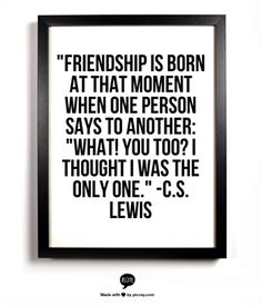 C.S. Lewis on friendship...in my life, this is especially true for Alcoholics Anonymous and probably other similar fellowships, as well as people in recovery in general! Love it.